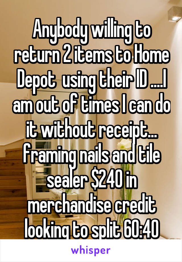 Anybody willing to return 2 items to Home Depot  using their ID ....I am out of times I can do it without receipt... framing nails and tile sealer $240 in merchandise credit looking to split 60:40