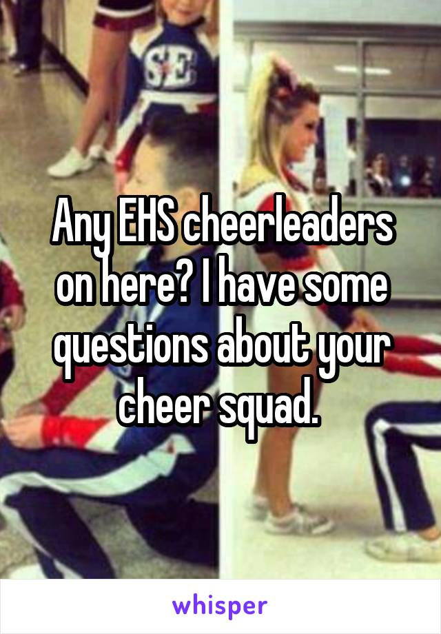 Any EHS cheerleaders on here? I have some questions about your cheer squad.
