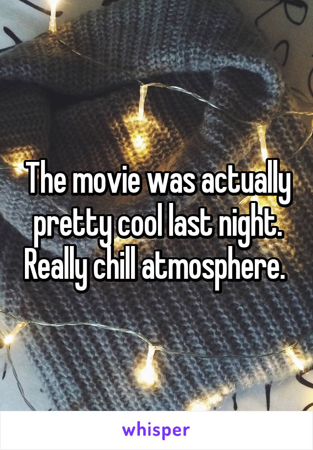 The movie was actually pretty cool last night. Really chill atmosphere.