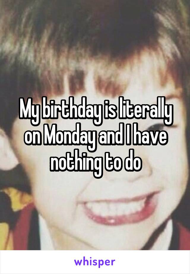 My birthday is literally on Monday and I have nothing to do