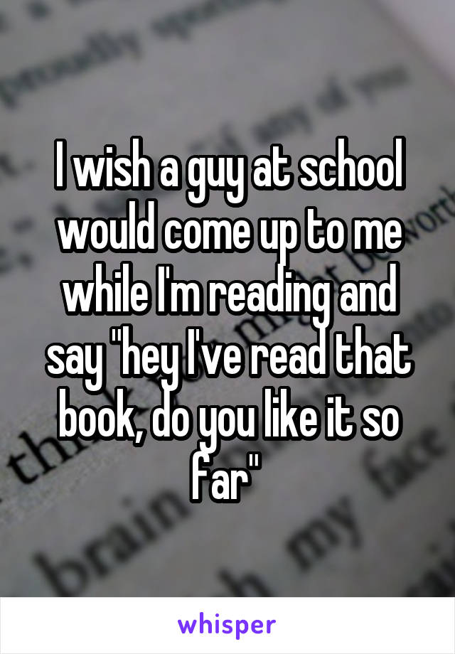 "I wish a guy at school would come up to me while I'm reading and say ""hey I've read that book, do you like it so far"""