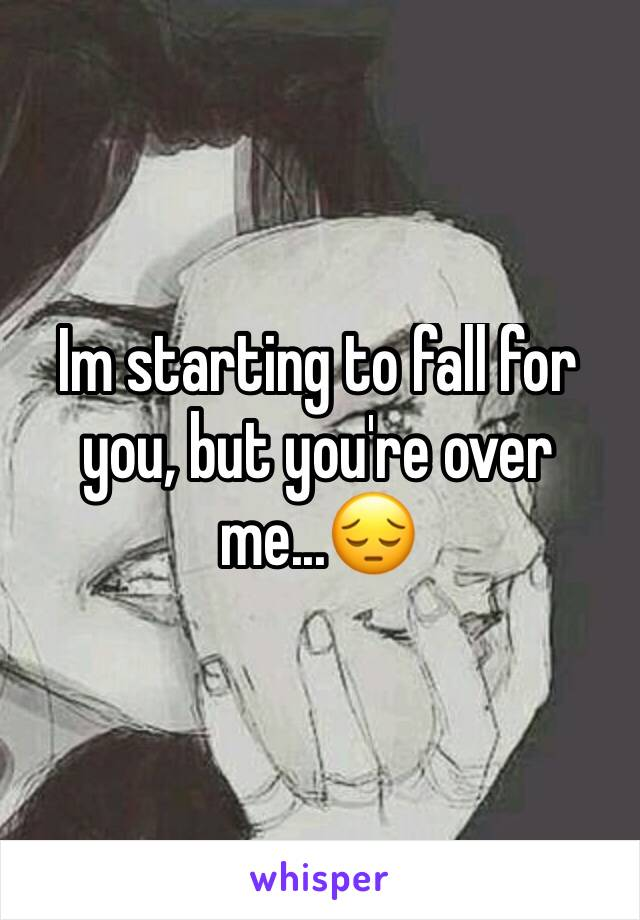 Im starting to fall for you, but you're over me...😔
