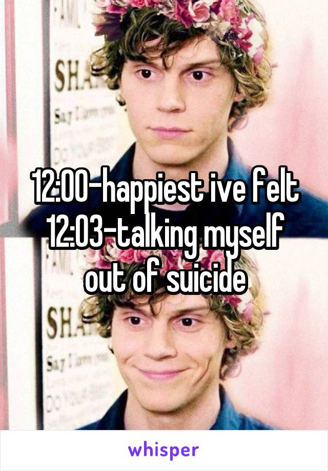 12:00-happiest ive felt 12:03-talking myself out of suicide