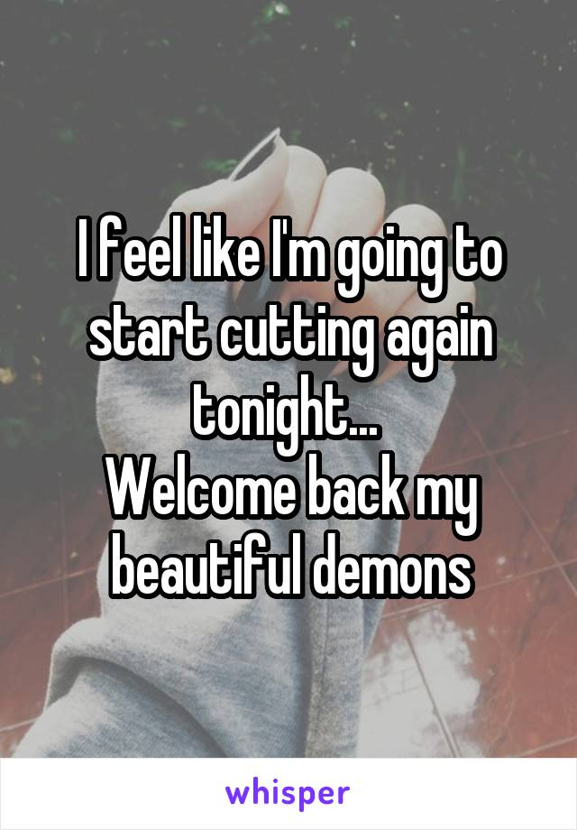 I feel like I'm going to start cutting again tonight...  Welcome back my beautiful demons