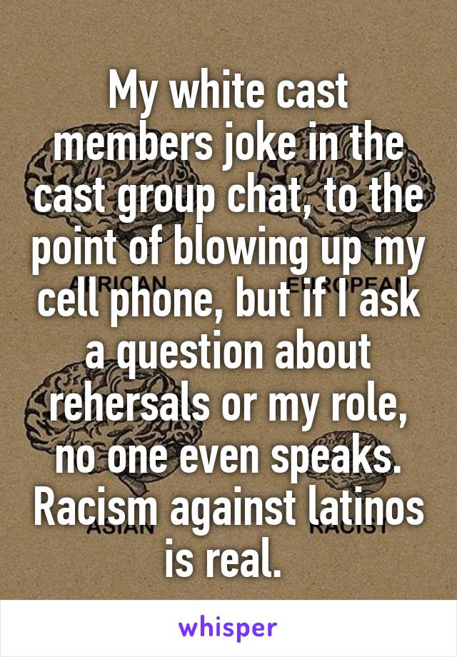 My white cast members joke in the cast group chat, to the point of blowing up my cell phone, but if I ask a question about rehersals or my role, no one even speaks. Racism against latinos is real.