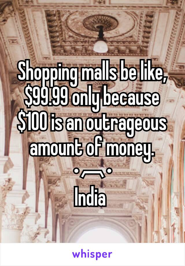 Shopping malls be like, $99.99 only because $100 is an outrageous amount of money. •︹• India