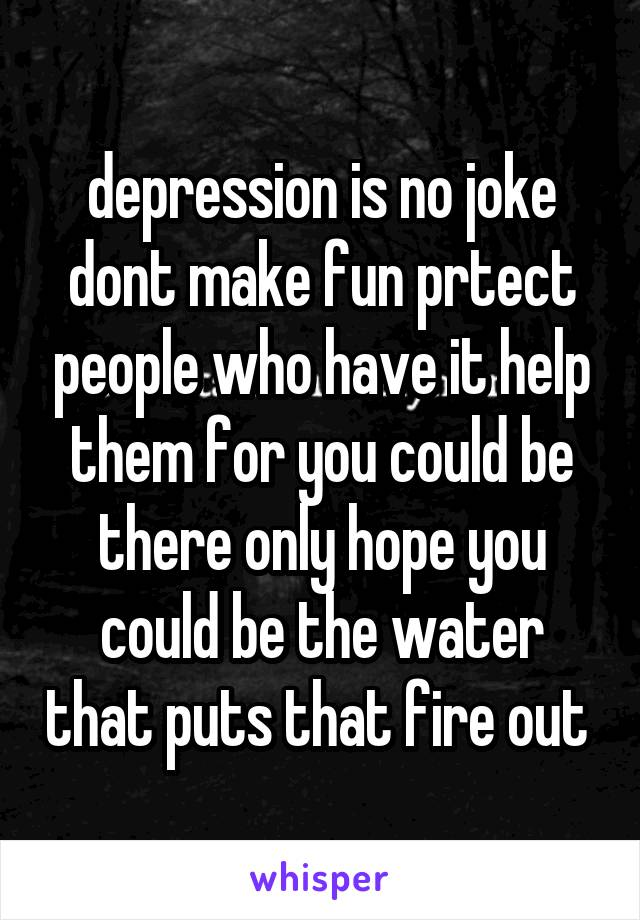 depression is no joke dont make fun prtect people who have it help them for you could be there only hope you could be the water that puts that fire out