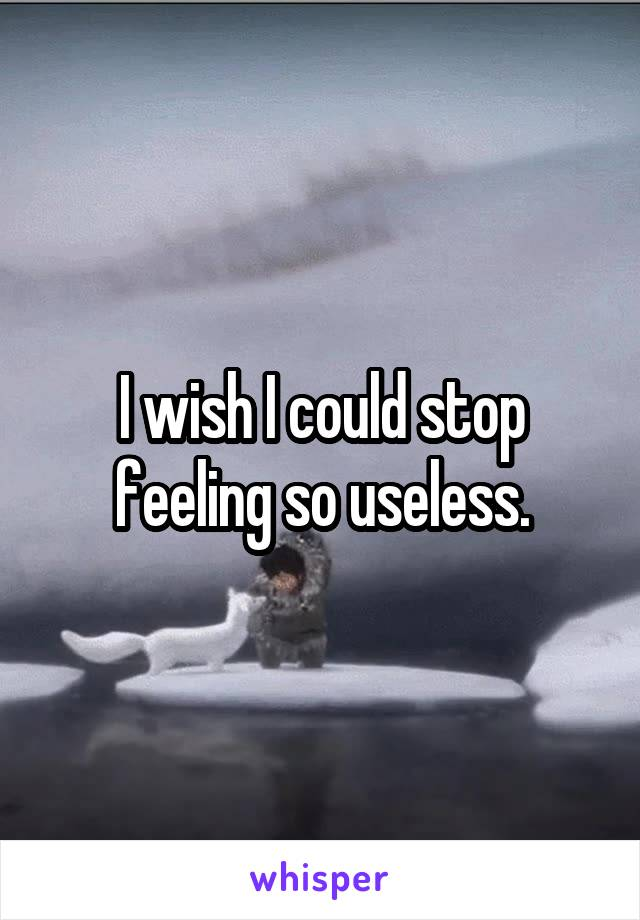 I wish I could stop feeling so useless.