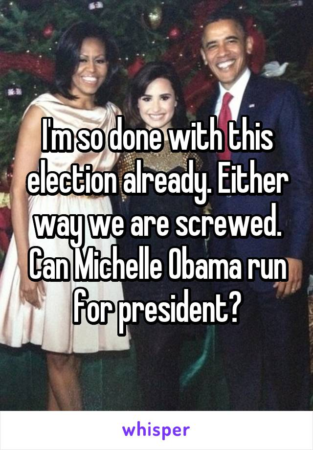 I'm so done with this election already. Either way we are screwed. Can Michelle Obama run for president?
