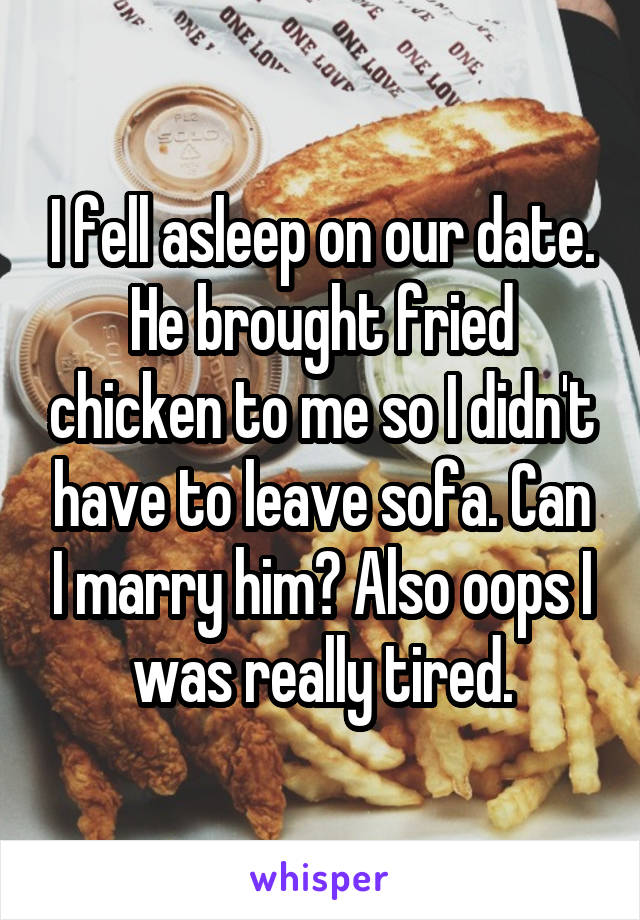 I fell asleep on our date. He brought fried chicken to me so I didn't have to leave sofa. Can I marry him? Also oops I was really tired.