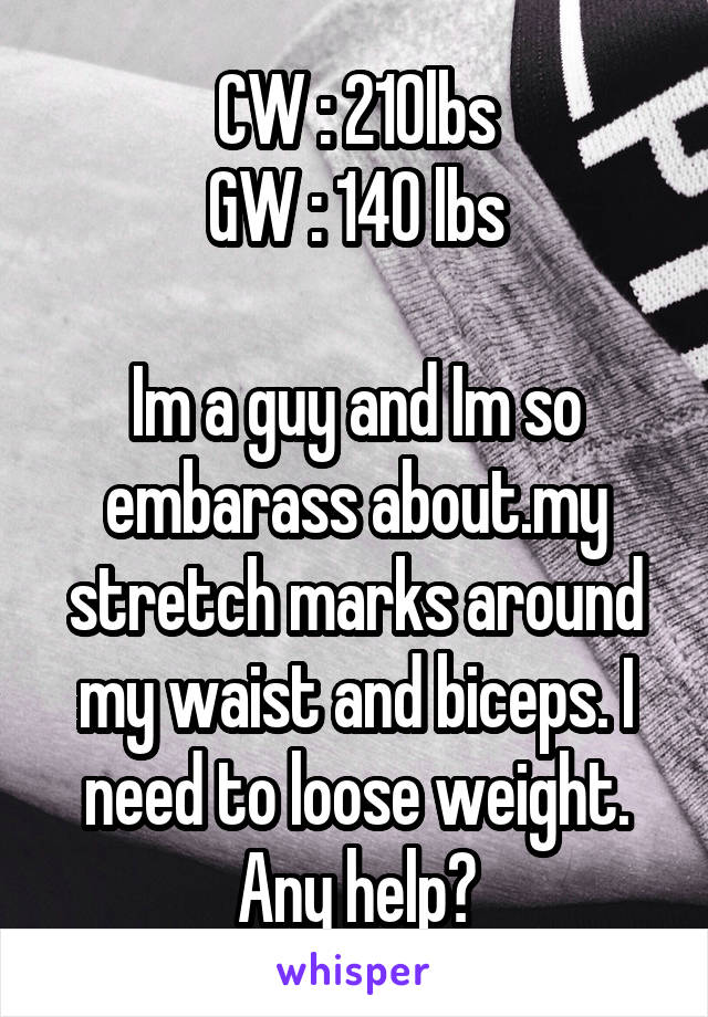 CW : 210lbs GW : 140 lbs  Im a guy and Im so embarass about.my stretch marks around my waist and biceps. I need to loose weight. Any help?