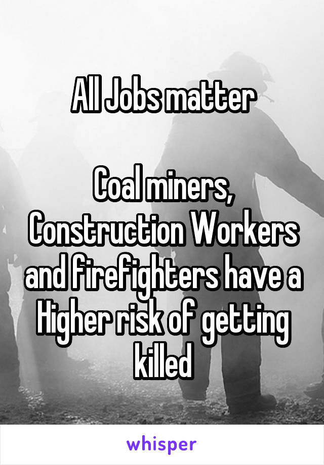 All Jobs matter  Coal miners, Construction Workers and firefighters have a Higher risk of getting killed