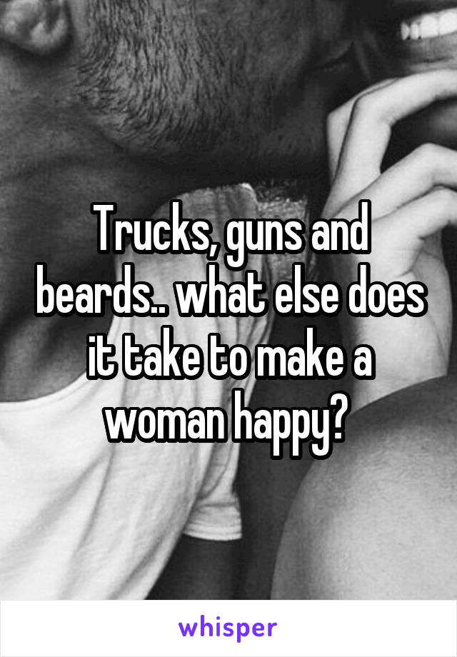 Trucks, guns and beards.. what else does it take to make a woman happy?
