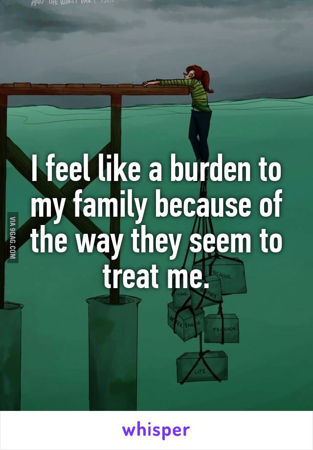 I feel like a burden to my family because of the way they seem to treat me.