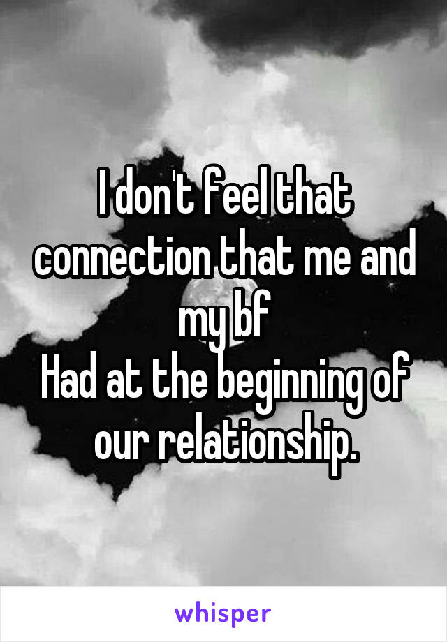 I don't feel that connection that me and my bf Had at the beginning of our relationship.