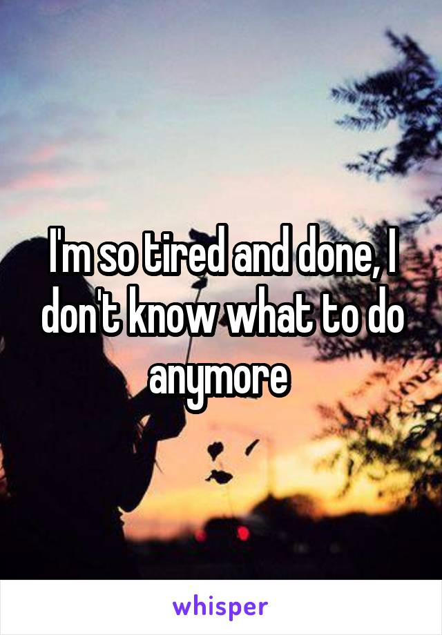 I'm so tired and done, I don't know what to do anymore