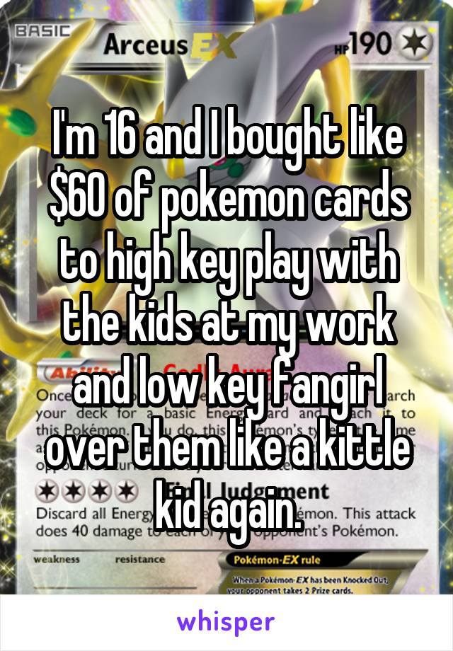 I'm 16 and I bought like $60 of pokemon cards to high key play with the kids at my work and low key fangirl over them like a kittle kid again.