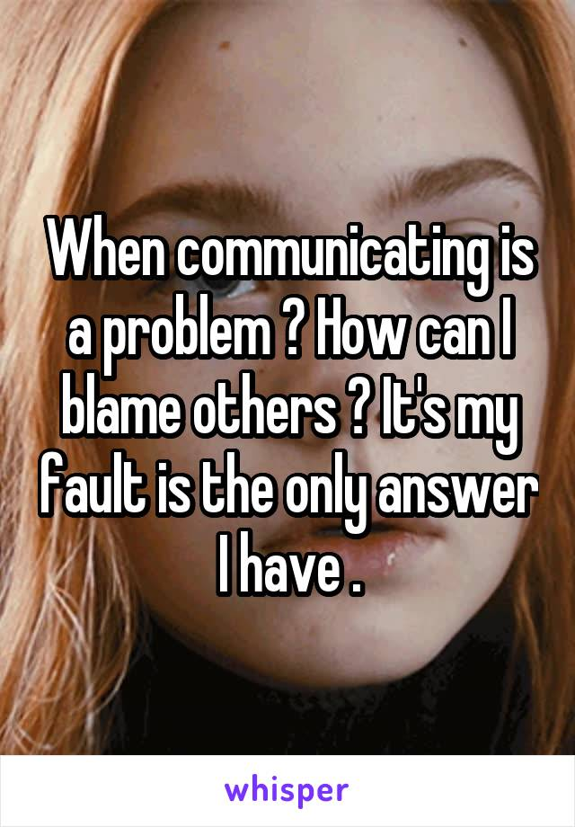 When communicating is a problem ? How can I blame others ? It's my fault is the only answer I have .