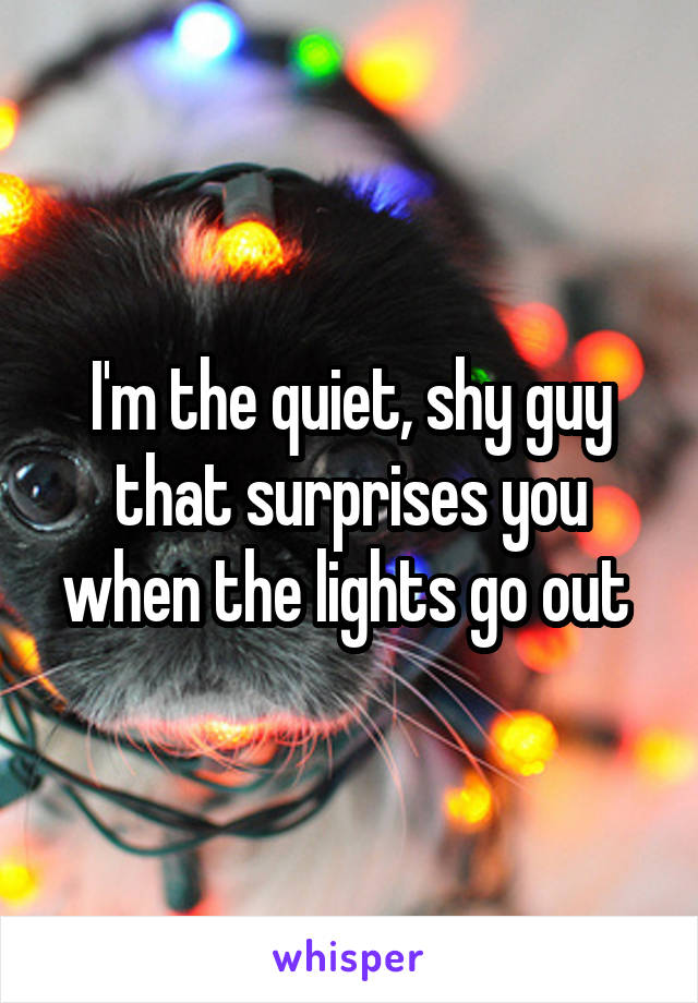 I'm the quiet, shy guy that surprises you when the lights go out