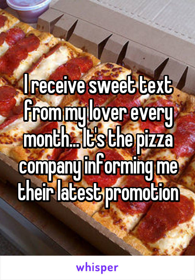 I receive sweet text from my lover every month... It's the pizza company informing me their latest promotion