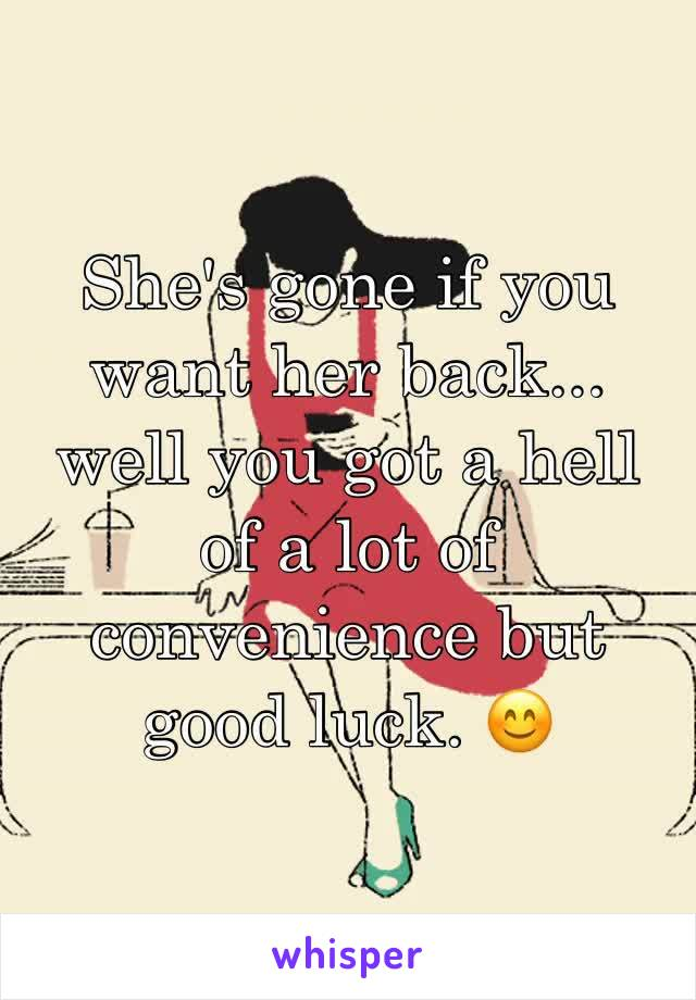 She's gone if you want her back... well you got a hell of a lot of convenience but good luck. 😊