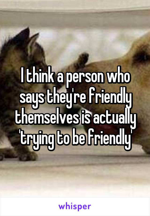 I think a person who says they're friendly themselves is actually 'trying to be friendly'