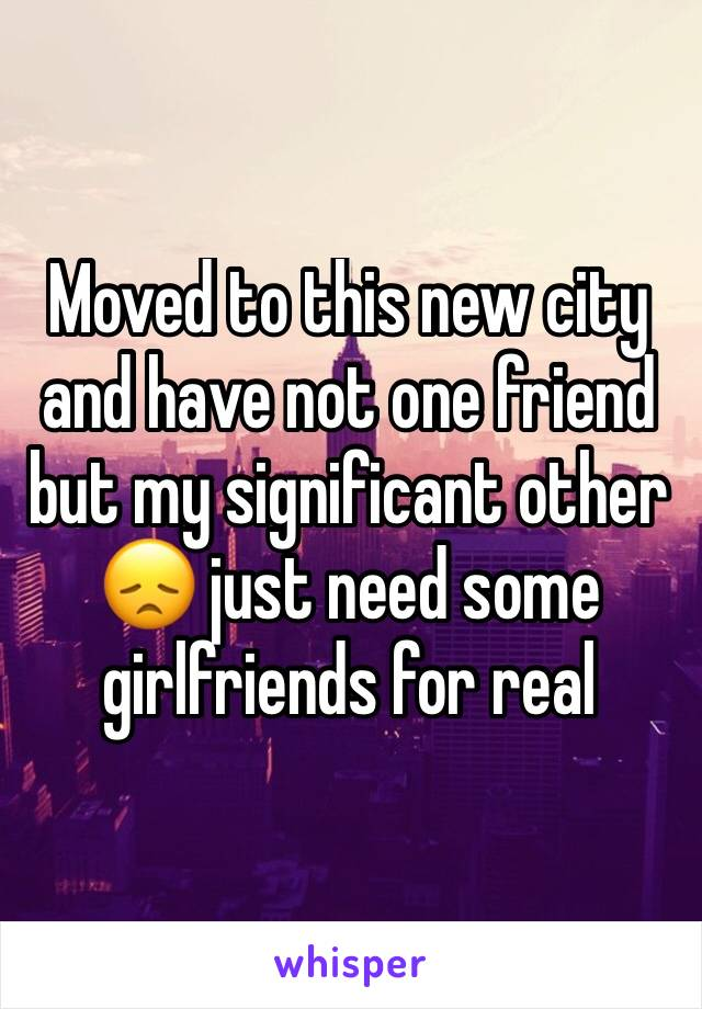 Moved to this new city and have not one friend but my significant other 😞 just need some girlfriends for real