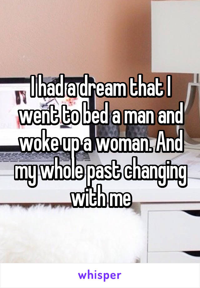 I had a dream that I went to bed a man and woke up a woman. And my whole past changing with me