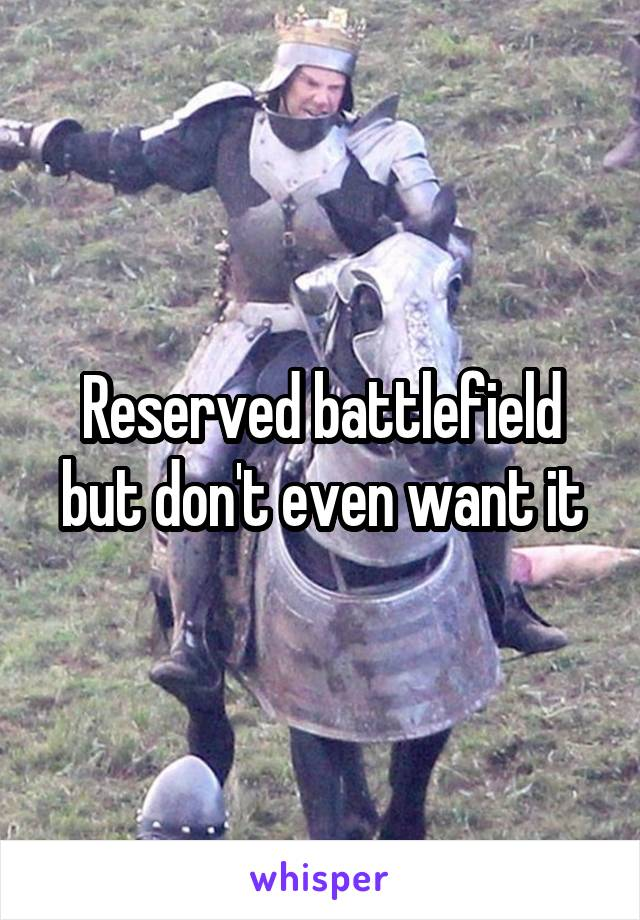 Reserved battlefield but don't even want it