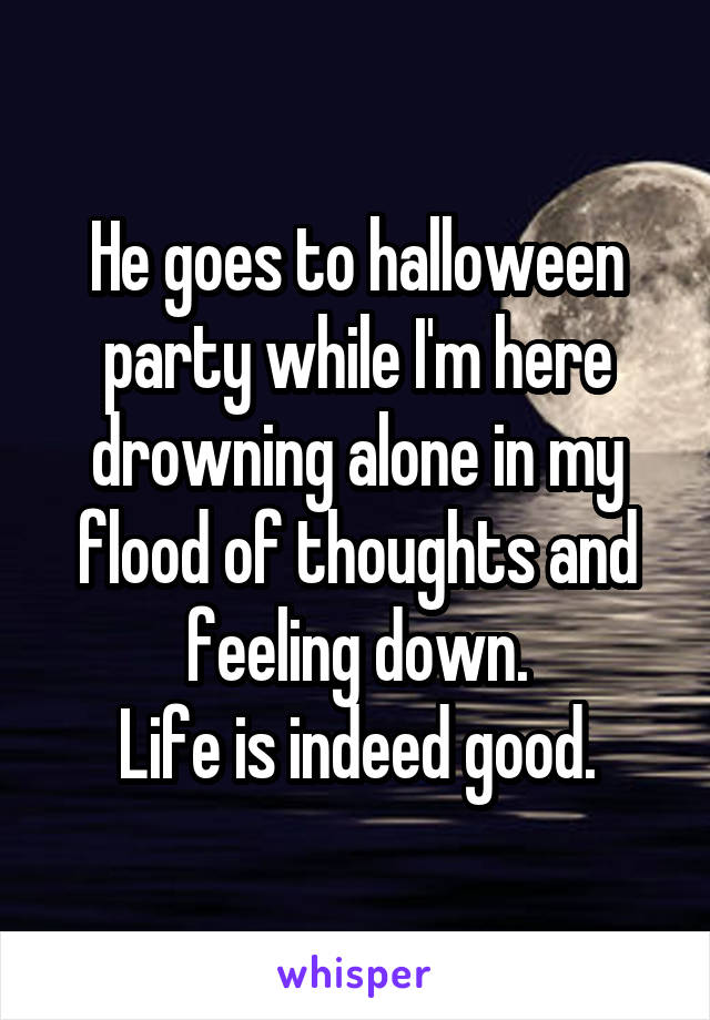 He goes to halloween party while I'm here drowning alone in my flood of thoughts and feeling down. Life is indeed good.