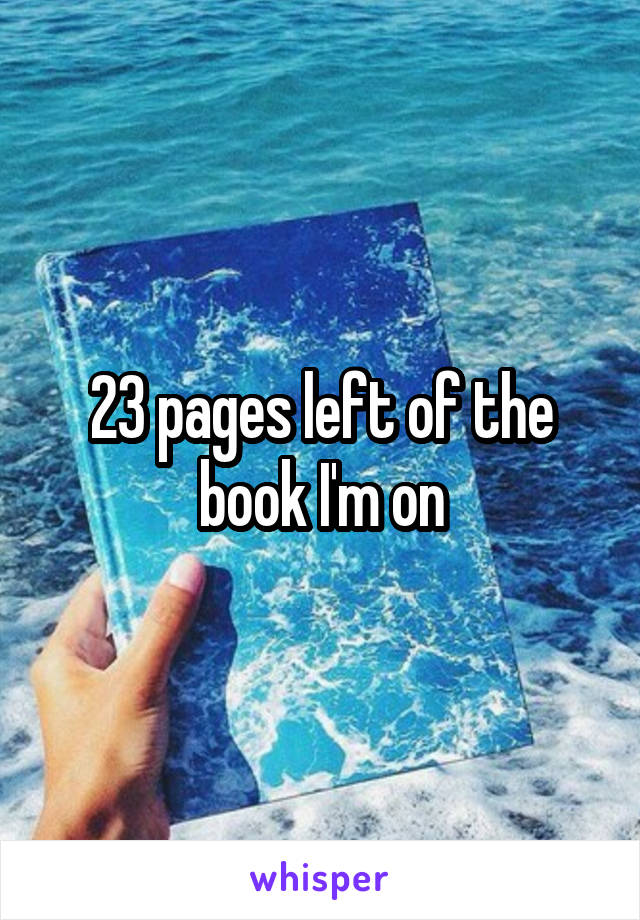 23 pages left of the book I'm on