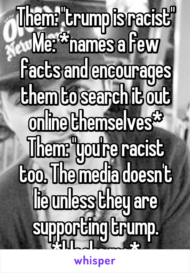 """Them: """"trump is racist"""" Me: *names a few facts and encourages them to search it out online themselves* Them: """"you're racist too. The media doesn't lie unless they are supporting trump. *blocks me*"""