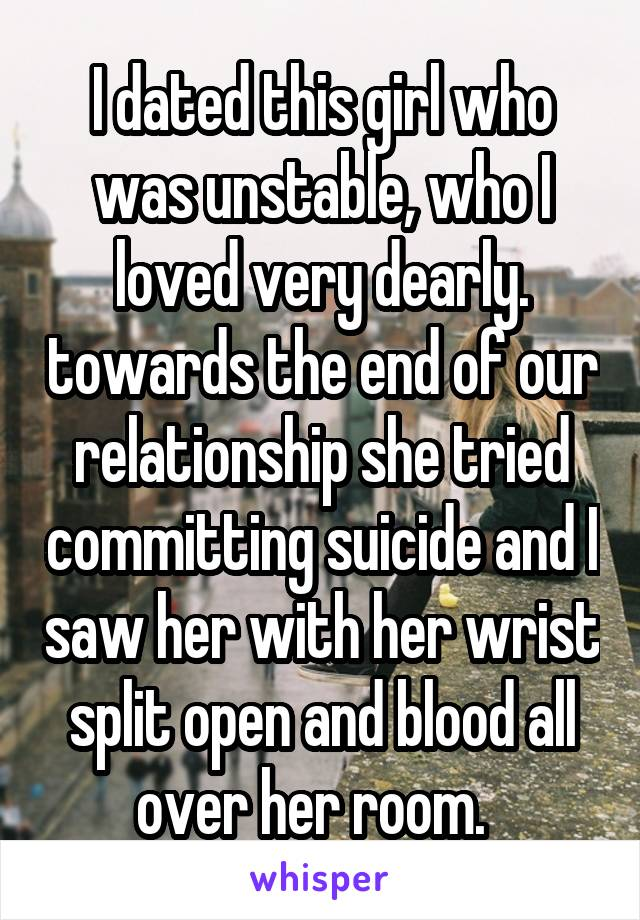 I dated this girl who was unstable, who I loved very dearly. towards the end of our relationship she tried committing suicide and I saw her with her wrist split open and blood all over her room.