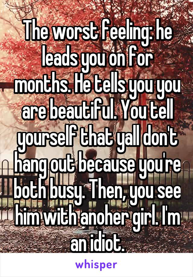 The worst feeling: he leads you on for months. He tells you you are beautiful. You tell yourself that yall don't hang out because you're both busy. Then, you see him with anoher girl. I'm an idiot.