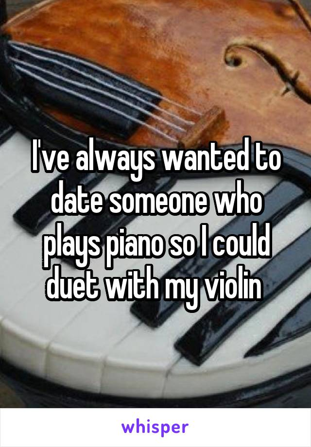 I've always wanted to date someone who plays piano so I could duet with my violin