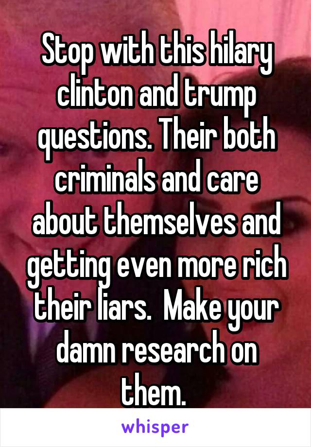 Stop with this hilary clinton and trump questions. Their both criminals and care about themselves and getting even more rich their liars.  Make your damn research on them.