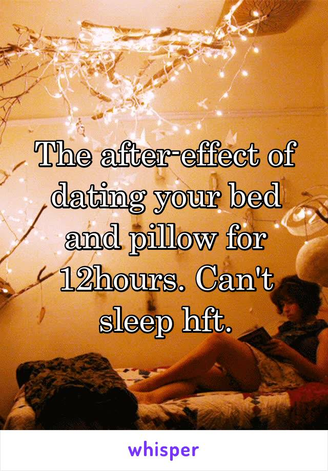 The after-effect of dating your bed and pillow for 12hours. Can't sleep hft.
