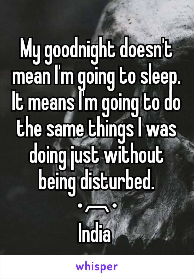 My goodnight doesn't mean I'm going to sleep. It means I'm going to do the same things I was doing just without being disturbed. •︹• India