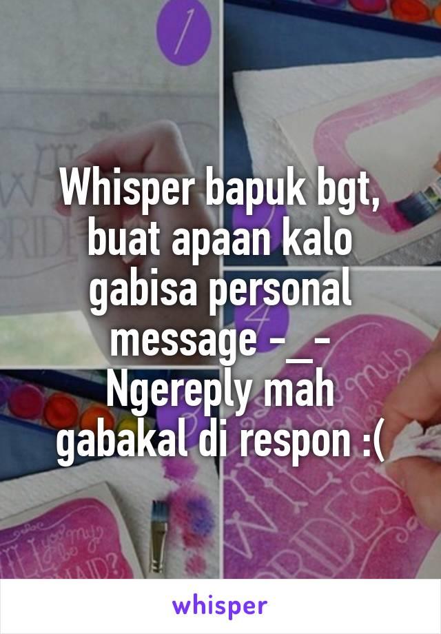 Whisper bapuk bgt, buat apaan kalo gabisa personal message -_- Ngereply mah gabakal di respon :(