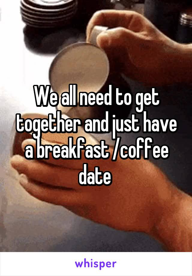 We all need to get together and just have a breakfast /coffee date
