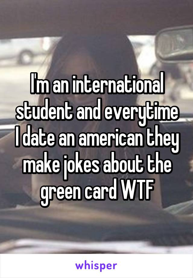 I'm an international student and everytime I date an american they make jokes about the green card WTF