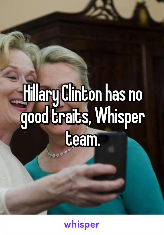 Hillary Clinton has no good traits, Whisper team.
