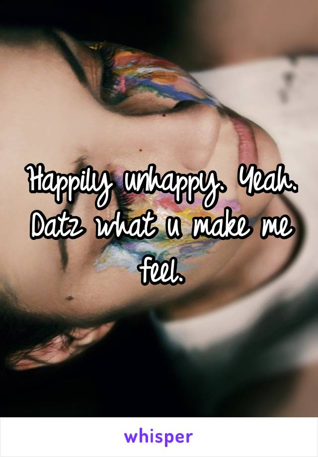 Happily unhappy. Yeah. Datz what u make me feel.