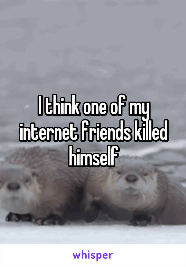 I think one of my internet friends killed himself
