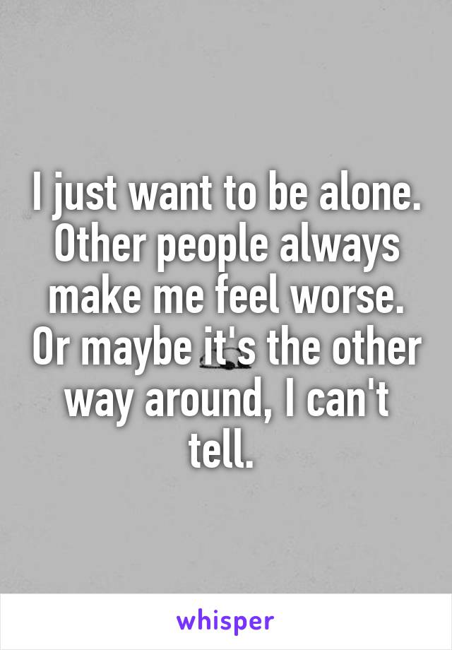 I just want to be alone. Other people always make me feel worse. Or maybe it's the other way around, I can't tell.