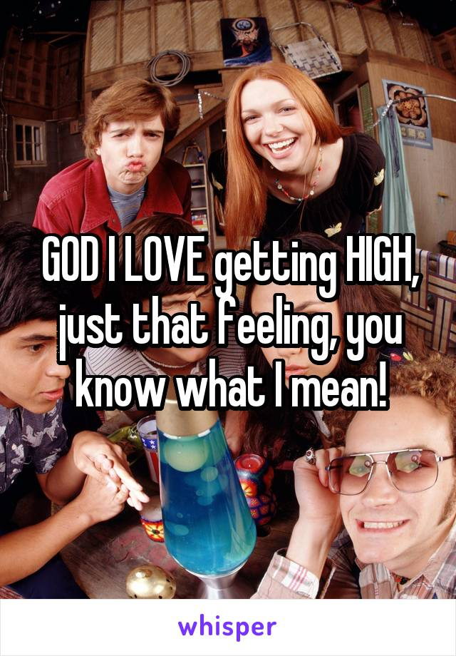 GOD I LOVE getting HIGH, just that feeling, you know what I mean!