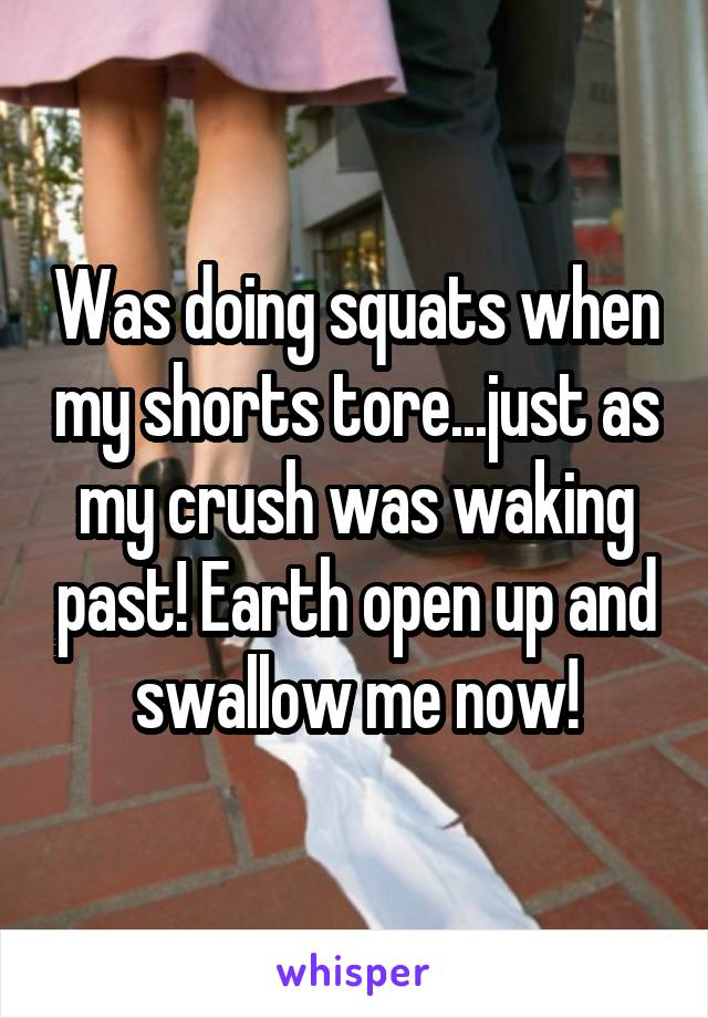 Was doing squats when my shorts tore...just as my crush was waking past! Earth open up and swallow me now!