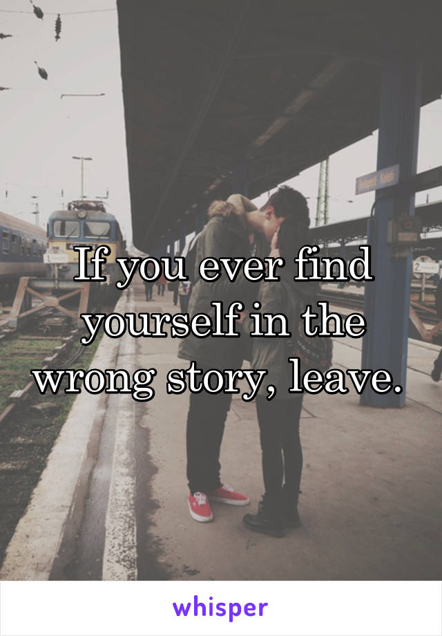 If you ever find yourself in the wrong story, leave.