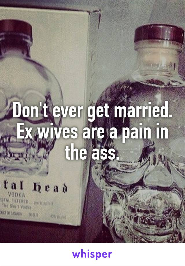 Don't ever get married. Ex wives are a pain in the ass.