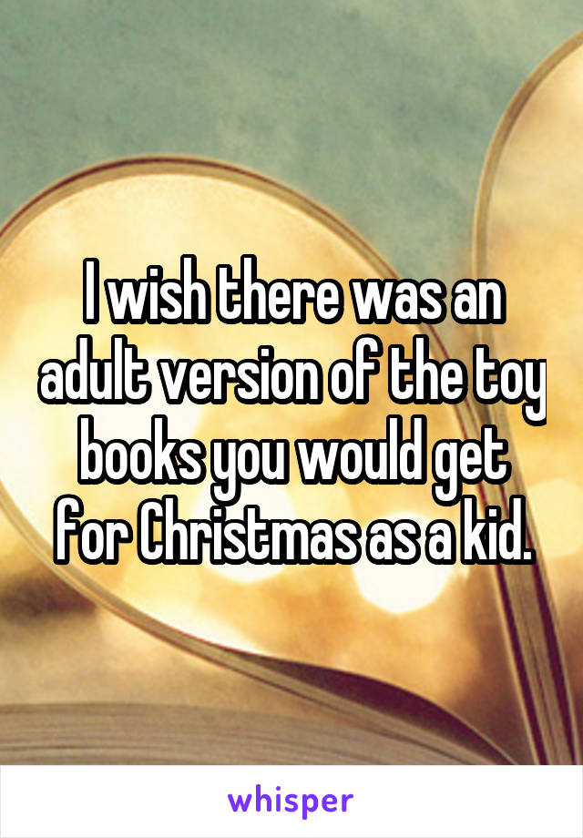 I wish there was an adult version of the toy books you would get for Christmas as a kid.